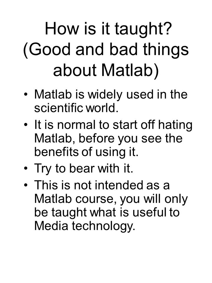 How is it taught. (Good and bad things about Matlab) Matlab is widely used in the scientific world.