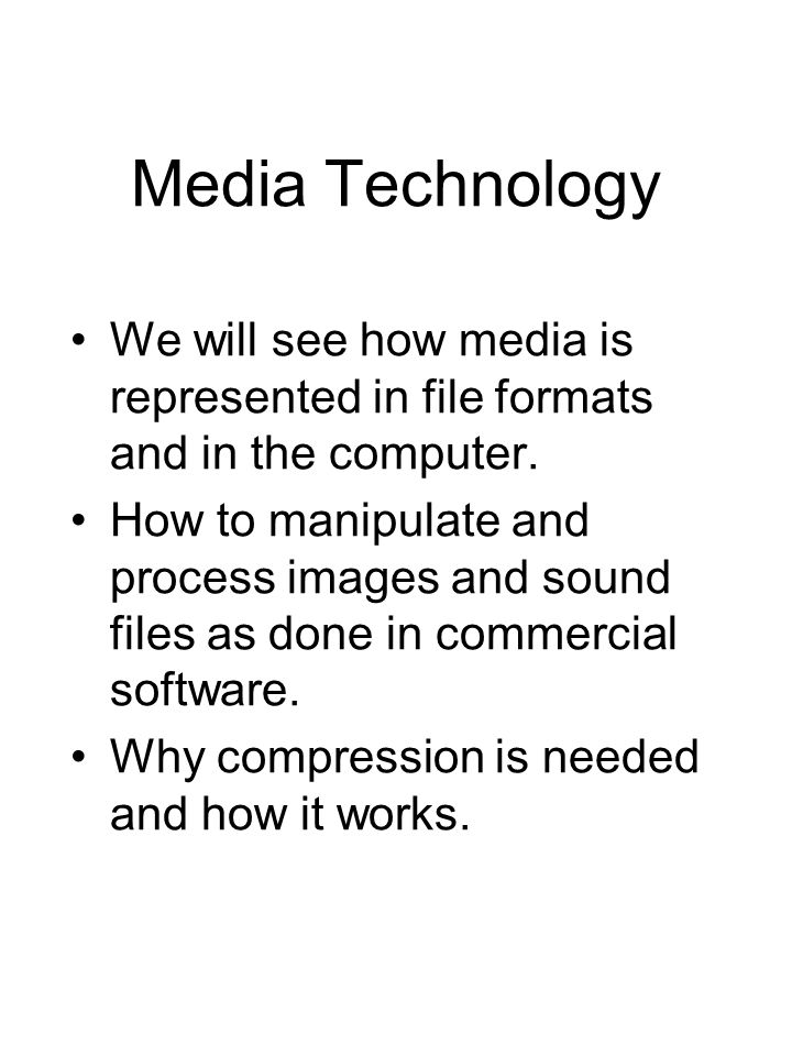 Media Technology We will see how media is represented in file formats and in the computer.
