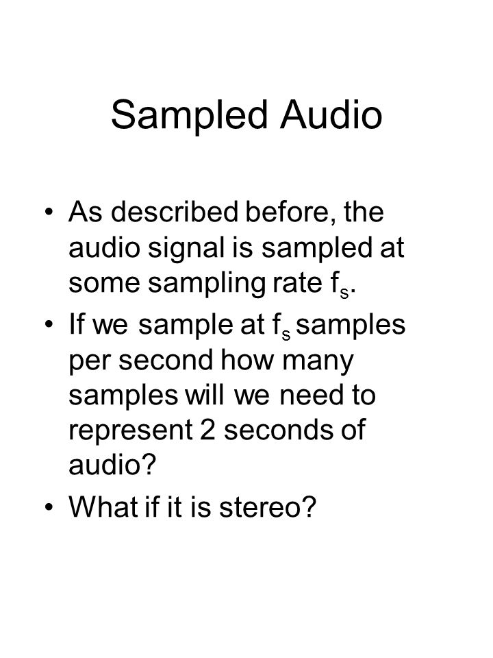 Sampled Audio As described before, the audio signal is sampled at some sampling rate f s.