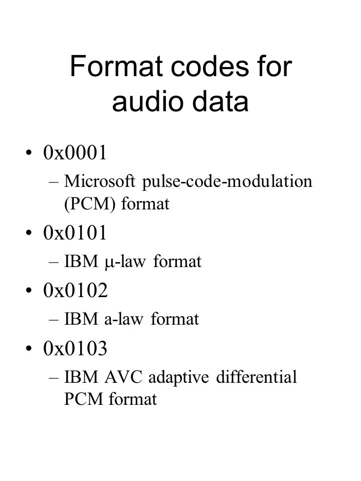 Format codes for audio data 0x0001 –Microsoft pulse-code-modulation (PCM) format 0x0101 –IBM  -law format 0x0102 –IBM a-law format 0x0103 –IBM AVC adaptive differential PCM format