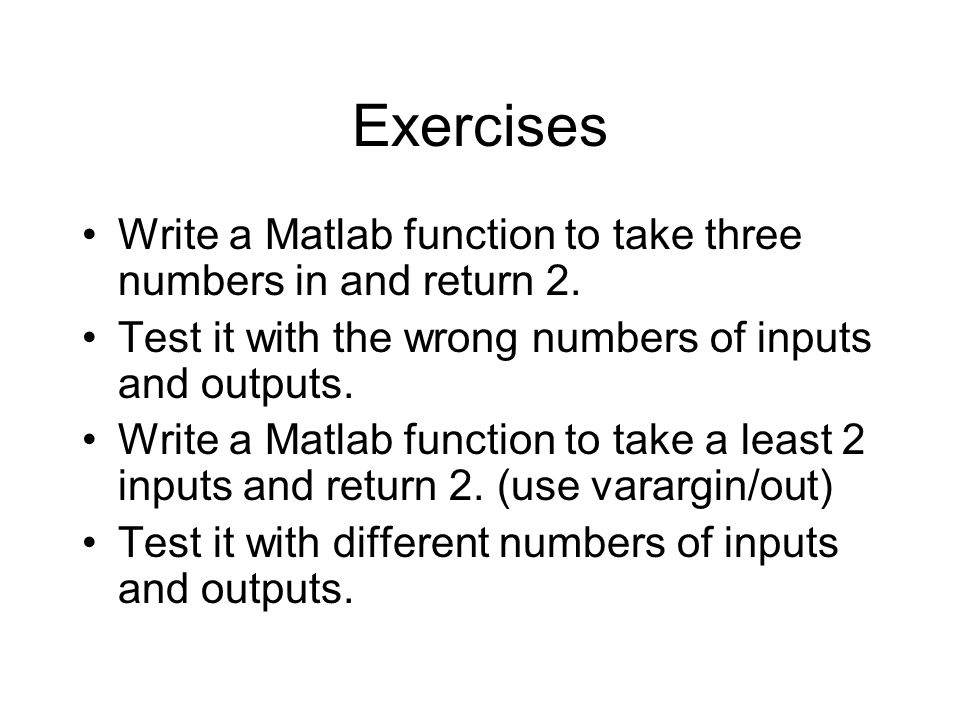 Exercises Write a Matlab function to take three numbers in and return 2.