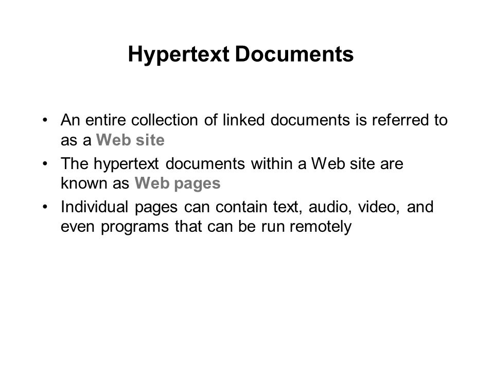 Hypertext Documents An entire collection of linked documents is referred to as a Web site The hypertext documents within a Web site are known as Web pages Individual pages can contain text, audio, video, and even programs that can be run remotely