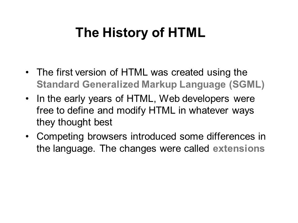 The History of HTML The first version of HTML was created using the Standard Generalized Markup Language (SGML) In the early years of HTML, Web developers were free to define and modify HTML in whatever ways they thought best Competing browsers introduced some differences in the language.