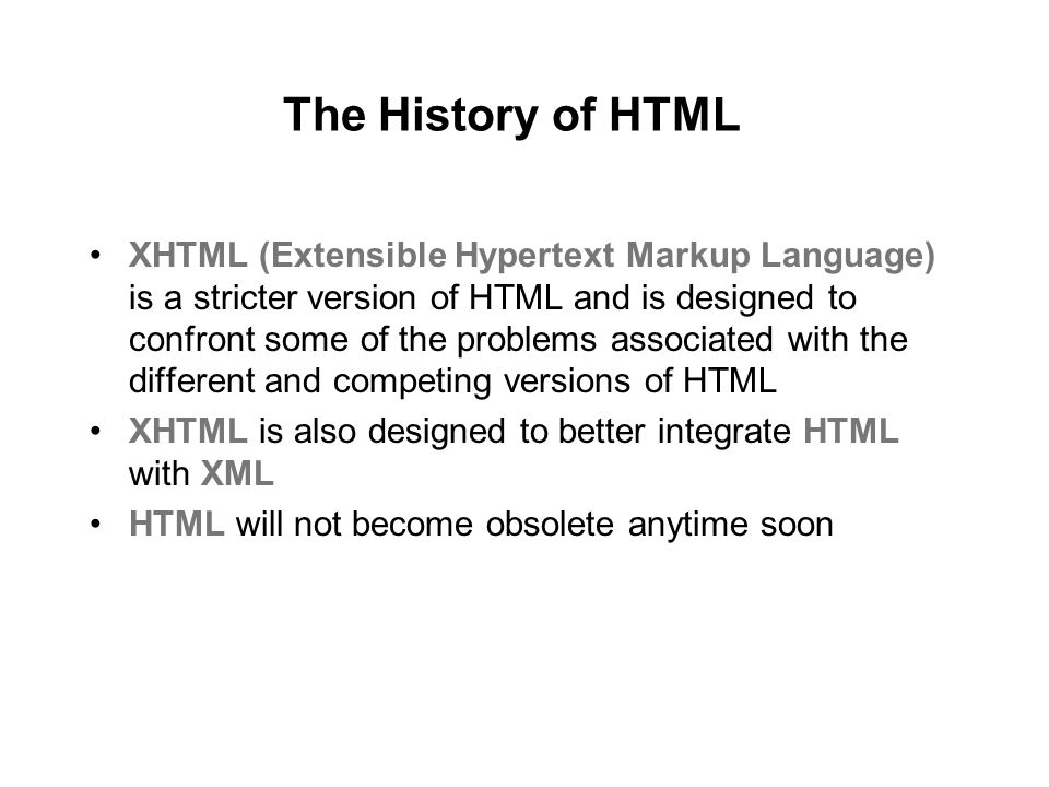 The History of HTML XHTML (Extensible Hypertext Markup Language) is a stricter version of HTML and is designed to confront some of the problems associated with the different and competing versions of HTML XHTML is also designed to better integrate HTML with XML HTML will not become obsolete anytime soon