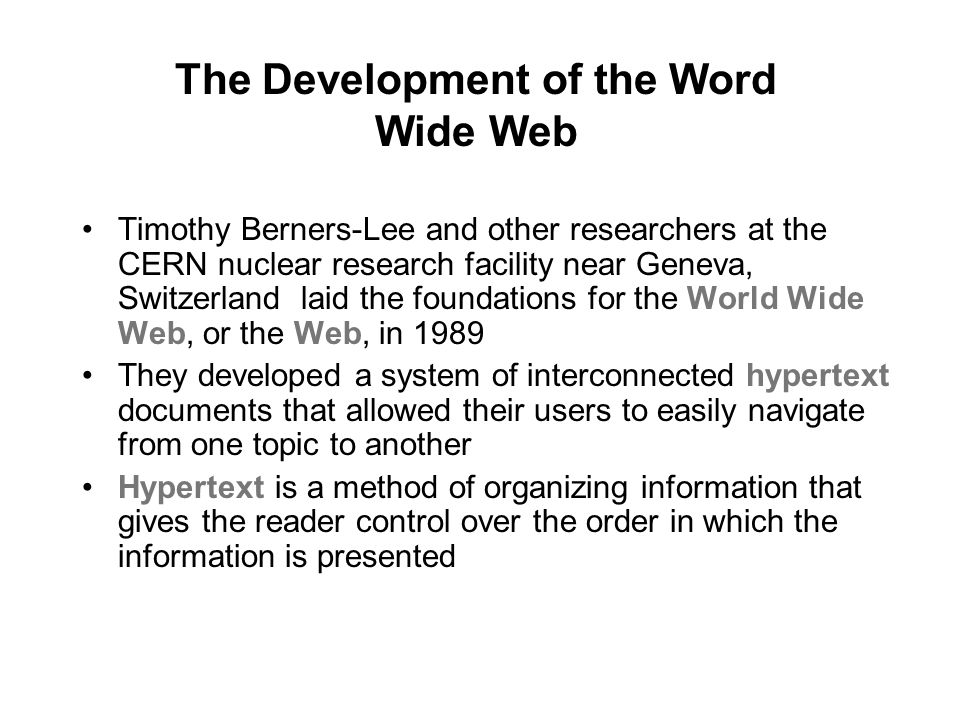 The Development of the Word Wide Web Timothy Berners-Lee and other researchers at the CERN nuclear research facility near Geneva, Switzerland laid the foundations for the World Wide Web, or the Web, in 1989 They developed a system of interconnected hypertext documents that allowed their users to easily navigate from one topic to another Hypertext is a method of organizing information that gives the reader control over the order in which the information is presented