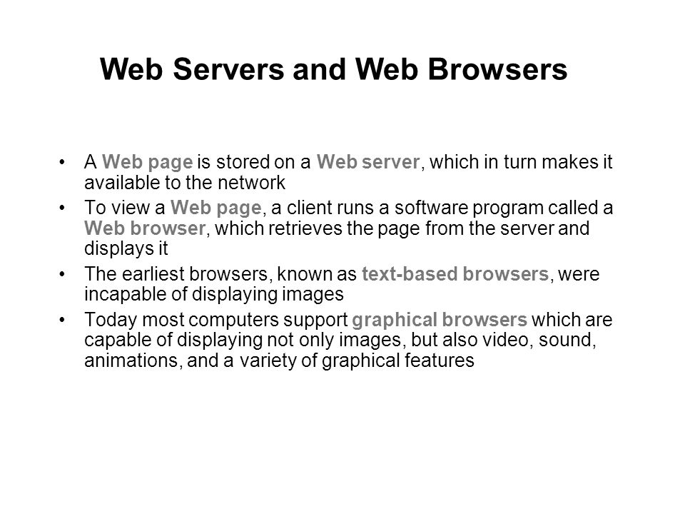 Web Servers and Web Browsers A Web page is stored on a Web server, which in turn makes it available to the network To view a Web page, a client runs a software program called a Web browser, which retrieves the page from the server and displays it The earliest browsers, known as text-based browsers, were incapable of displaying images Today most computers support graphical browsers which are capable of displaying not only images, but also video, sound, animations, and a variety of graphical features