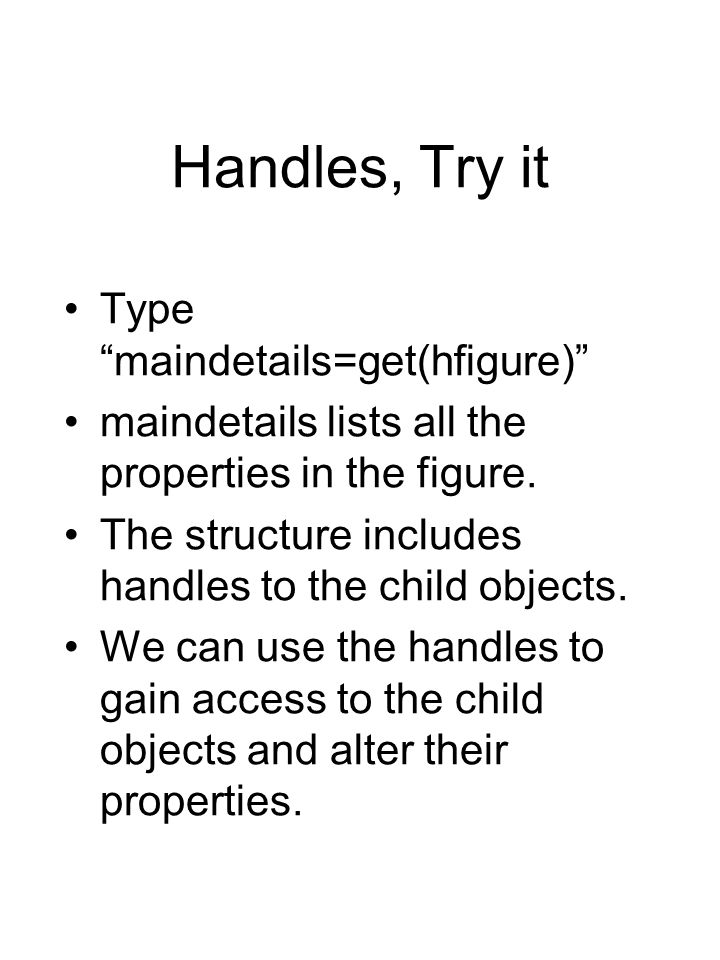Handles, Try it Type maindetails=get(hfigure) maindetails lists all the properties in the figure.