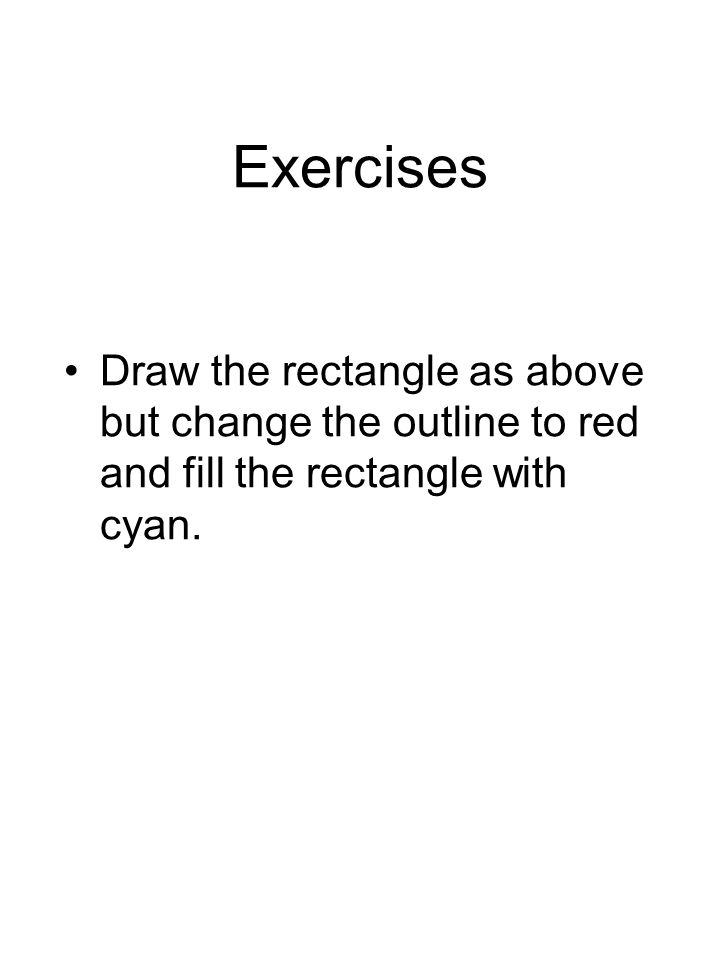 Exercises Draw the rectangle as above but change the outline to red and fill the rectangle with cyan.