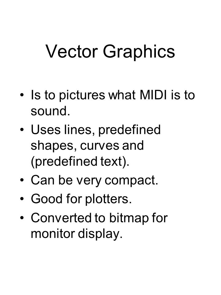 Vector Graphics Is to pictures what MIDI is to sound.