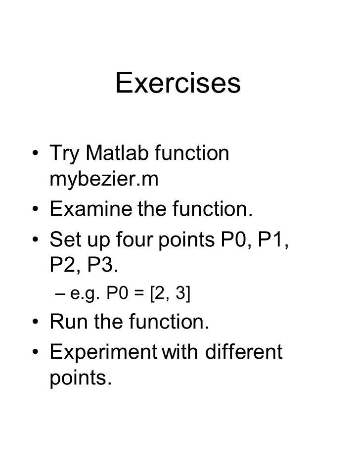 Exercises Try Matlab function mybezier.m Examine the function.