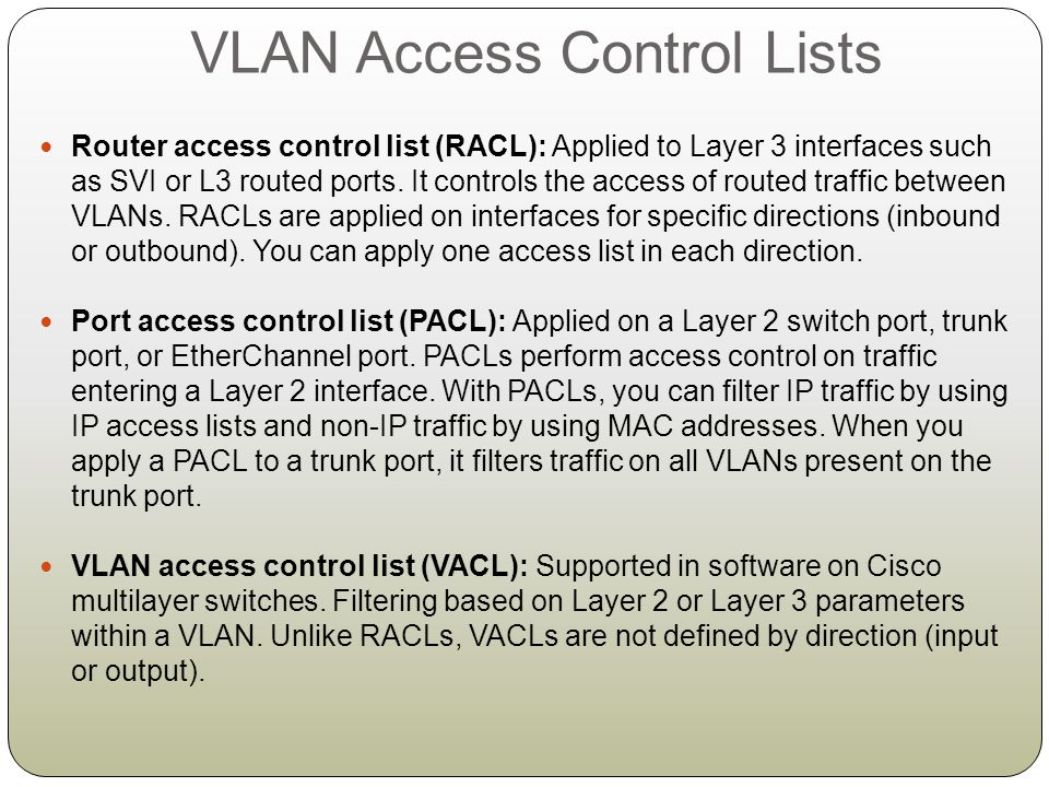 VACL Configuration Server 192.168.10.10/24 VLAN 10 Host 1 192.168.10.20/24 VLAN 10 Host 2 192.168.20.20/24 VLAN 20 Deny all traffic from VLAN 20 reaching the VLAN 10 server DLS1 1.Create ACL to define traffic to block: DLS1(config)#ip access-list extended DENY_SERVER DLS1(conf-ext-nacl)#permit ip 192.168.20.0 0.0.0.255 host 192.168.10.10 2.
