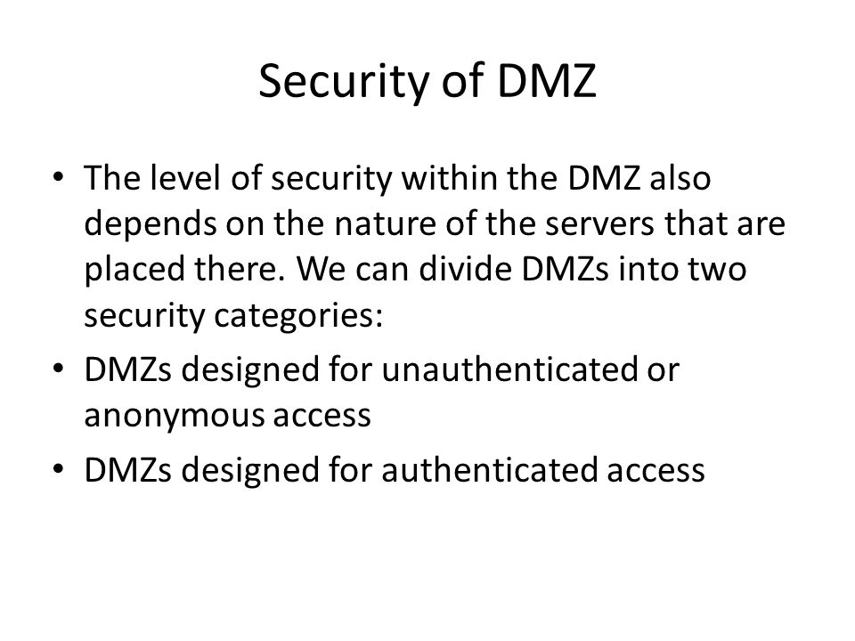 Security of DMZ The level of security within the DMZ also depends on the nature of the servers that are placed there. We can divide DMZs into two secu