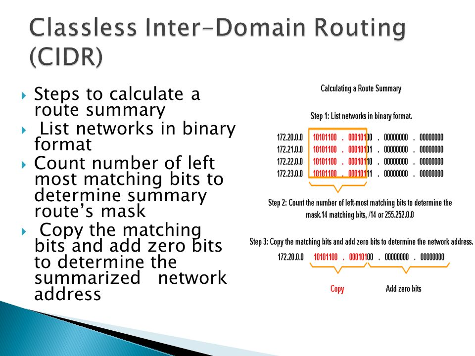 Steps to calculate a route summary  List networks in binary format  Count number of left most matching bits to determine summary route's mask  Copy the matching bits and add zero bits to determine the summarized network address
