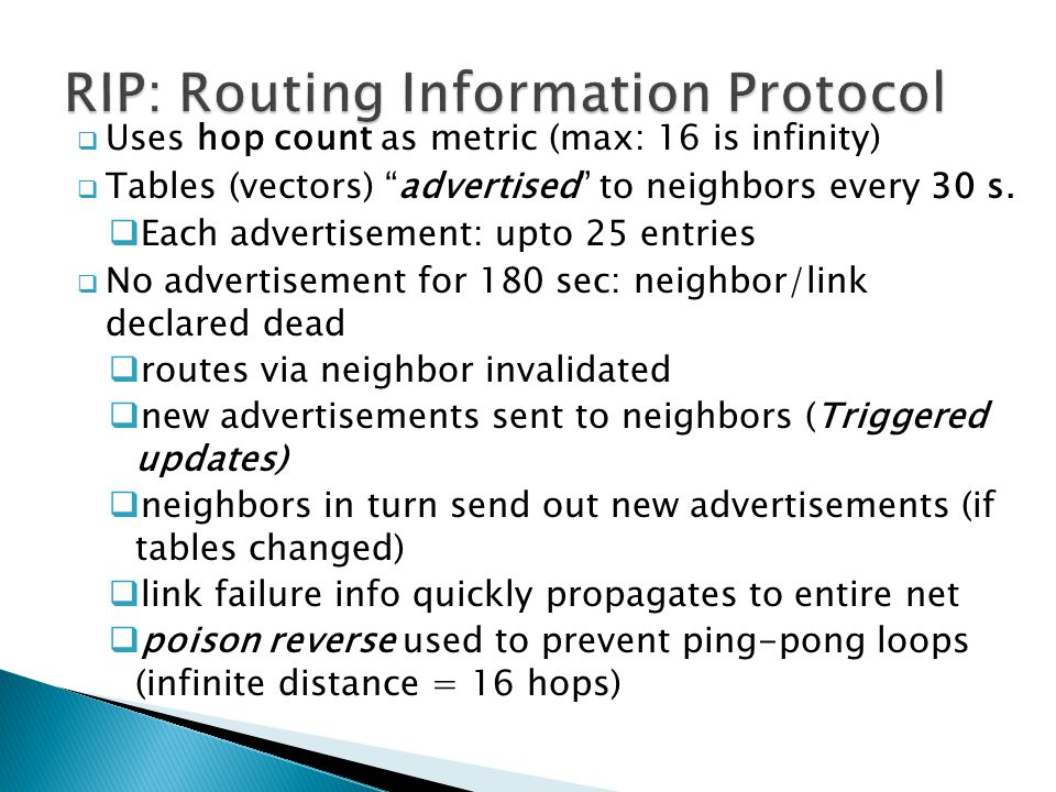  Uses hop count as metric (max: 16 is infinity)  Tables (vectors) advertised to neighbors every 30 s.
