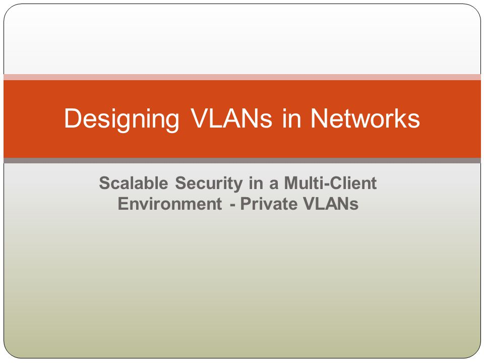 Scalable Security in a Multi-Client Environment - Private VLANs Designing VLANs in Networks