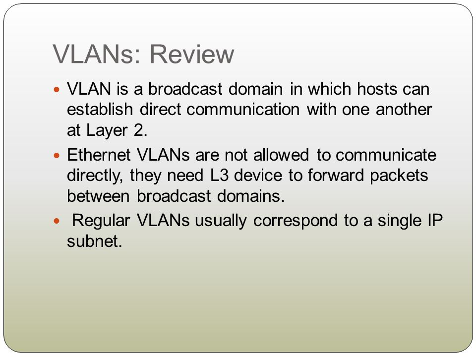 VLANs: Review VLAN is a broadcast domain in which hosts can establish direct communication with one another at Layer 2. Ethernet VLANs are not allowed