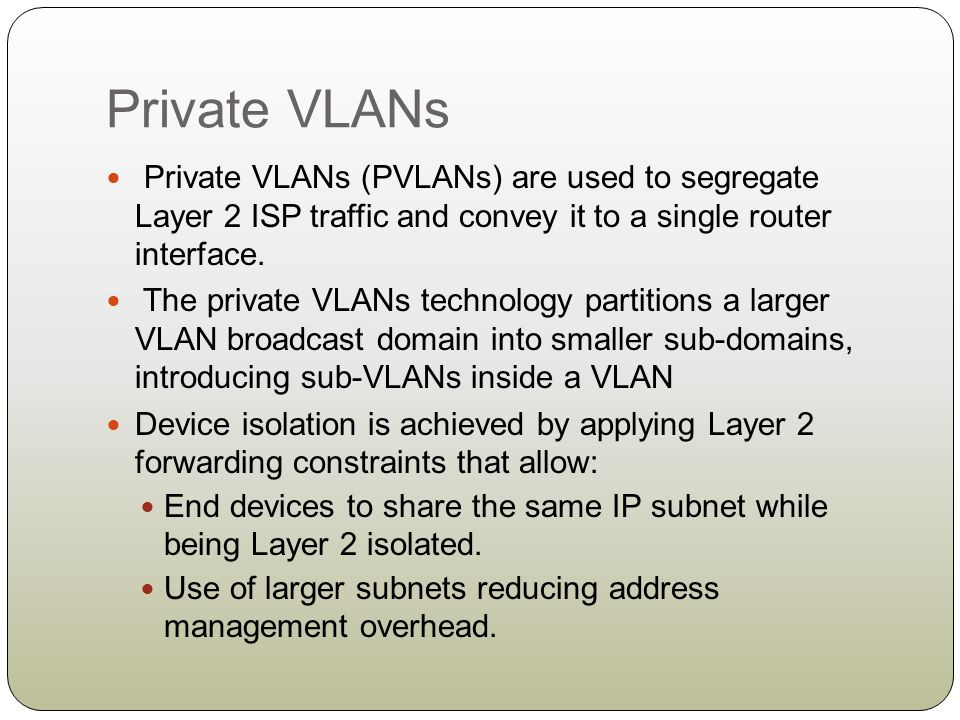 Private VLANs Private VLANs (PVLANs) are used to segregate Layer 2 ISP traffic and convey it to a single router interface. The private VLANs technolog