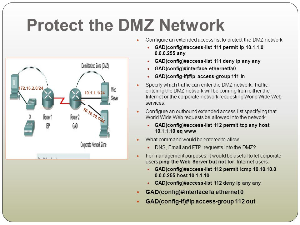 Protect the DMZ Network Configure an extended access list to protect the DMZ network GAD(config)#access-list 111 permit ip 10.1.1.0 0.0.0.255 any GAD(