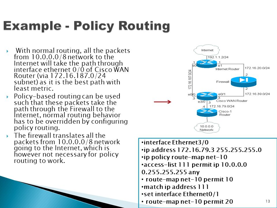 Example - Policy Routing  With normal routing, all the packets from 10.0.0.0/8 network to the Internet will take the path through interface ethernet