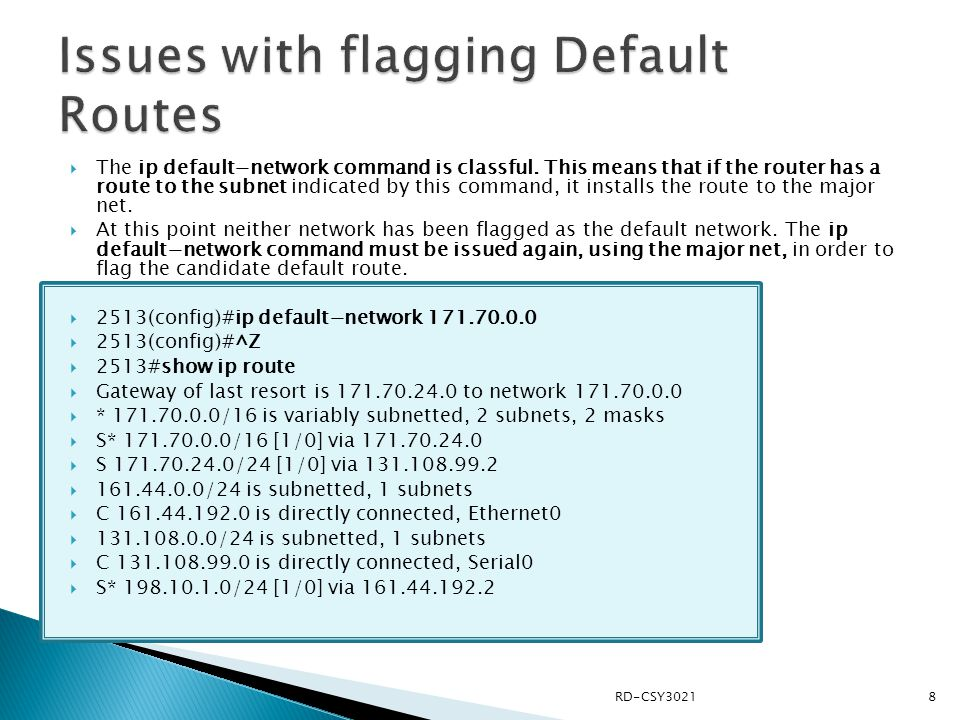  The ip default−network command is classful. This means that if the router has a route to the subnet indicated by this command, it installs the route