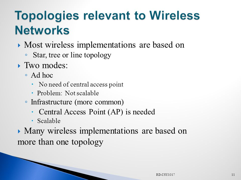  Most wireless implementations are based on ◦ Star, tree or line topology  Two modes: ◦ Ad hoc  No need of central access point  Problem: Not scalable ◦ Infrastructure (more common)  Central Access Point (AP) is needed  Scalable  Many wireless implementations are based on more than one topology RD-CSY101711