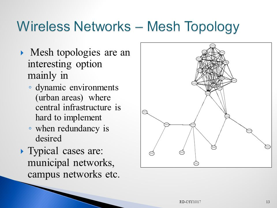  Mesh topologies are an interesting option mainly in ◦ dynamic environments (urban areas) where central infrastructure is hard to implement ◦ when redundancy is desired  Typical cases are: municipal networks, campus networks etc.