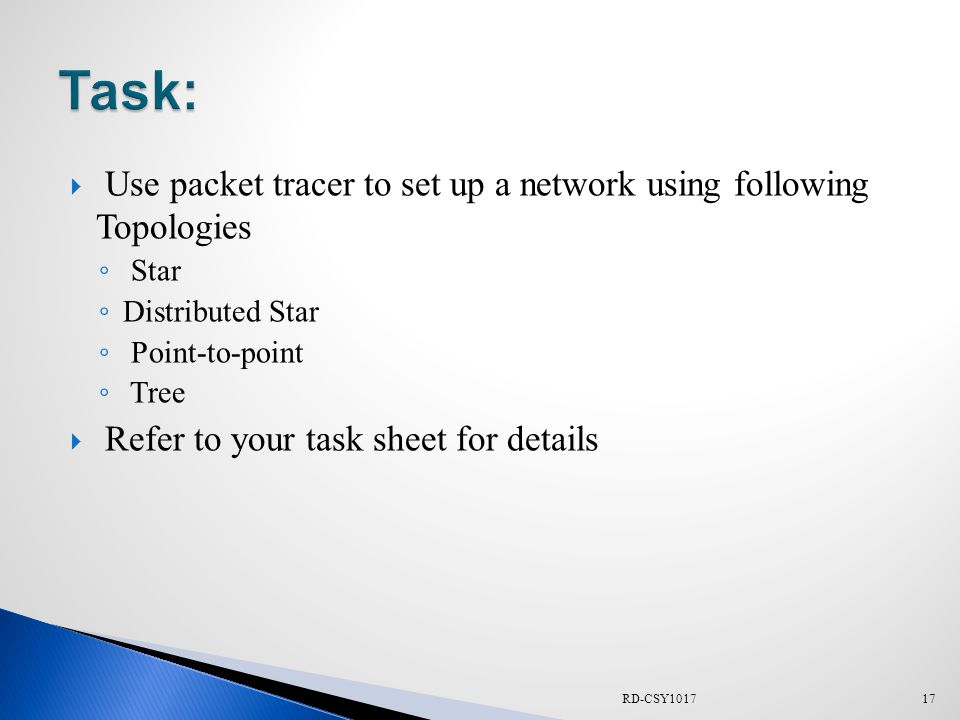  Use packet tracer to set up a network using following Topologies ◦ Star ◦ Distributed Star ◦ Point-to-point ◦ Tree  Refer to your task sheet for details 17RD-CSY1017