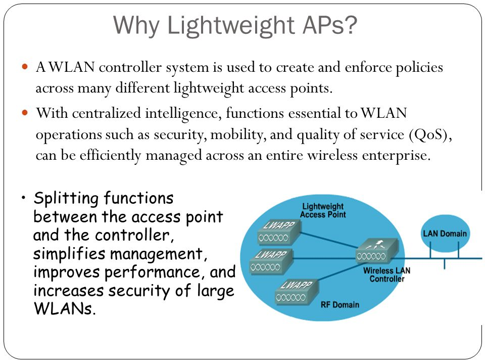 Why Lightweight APs? A WLAN controller system is used to create and enforce policies across many different lightweight access points. With centralized
