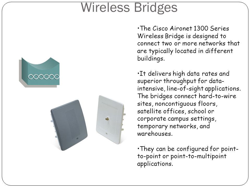 Wireless Workgroup Bridges The Cisco 1300 Series Wireless Bridge is designed to connect two or more networks that are typically located in different buildings.
