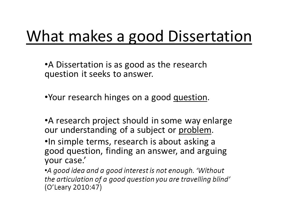 What makes a good Dissertation A Dissertation is as good as the research question it seeks to answer.