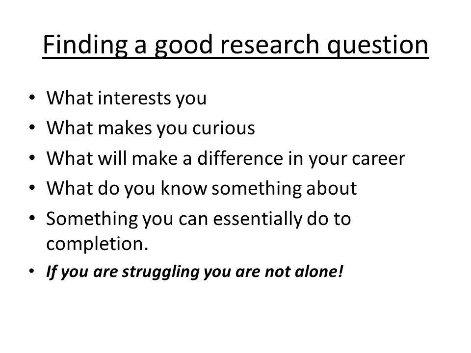 Finding a good research question What interests you What makes you curious What will make a difference in your career What do you know something about Something you can essentially do to completion.