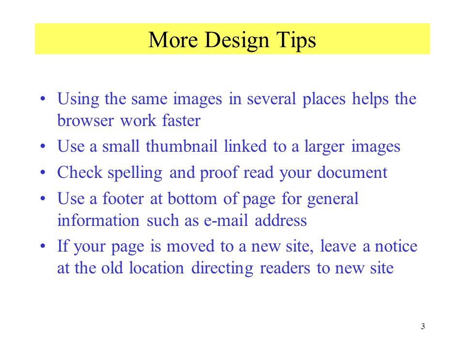 3 More Design Tips Using the same images in several places helps the browser work faster Use a small thumbnail linked to a larger images Check spelling and proof read your document Use a footer at bottom of page for general information such as e-mail address If your page is moved to a new site, leave a notice at the old location directing readers to new site