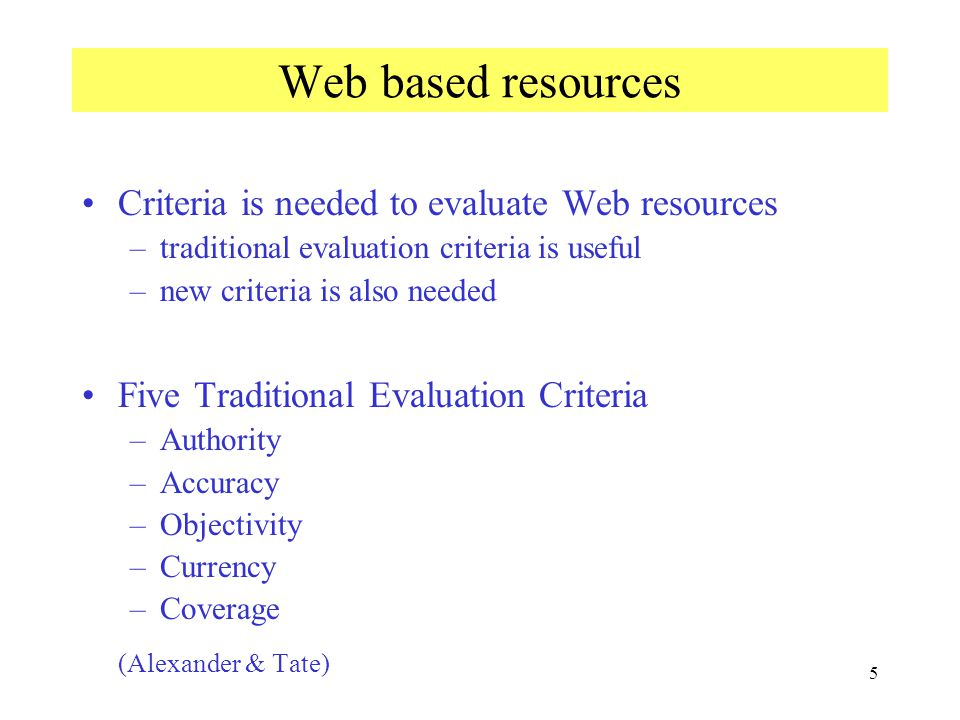 5 Web based resources Criteria is needed to evaluate Web resources –traditional evaluation criteria is useful –new criteria is also needed Five Traditional Evaluation Criteria –Authority –Accuracy –Objectivity –Currency –Coverage (Alexander & Tate)