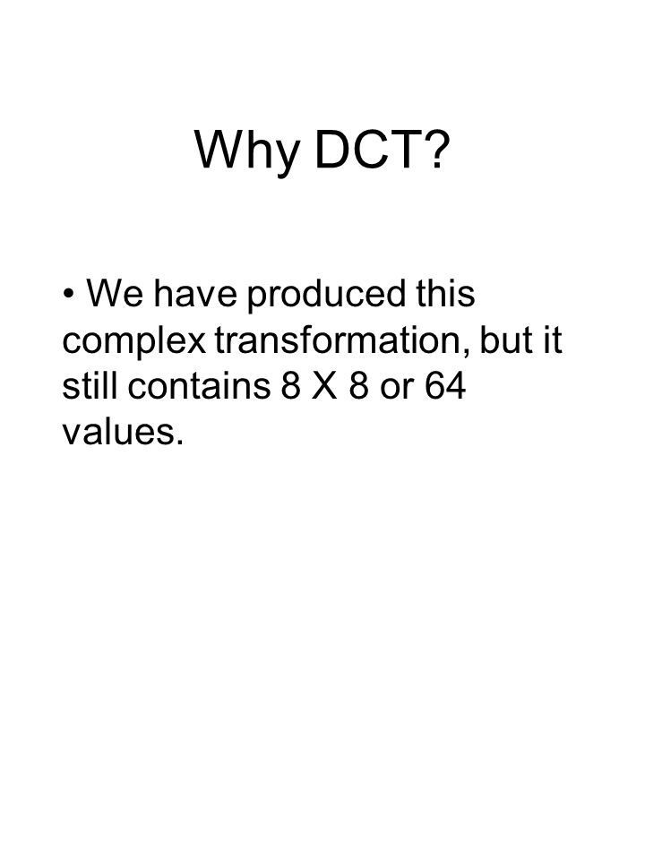 Why DCT? We have produced this complex transformation, but it still contains 8 X 8 or 64 values.