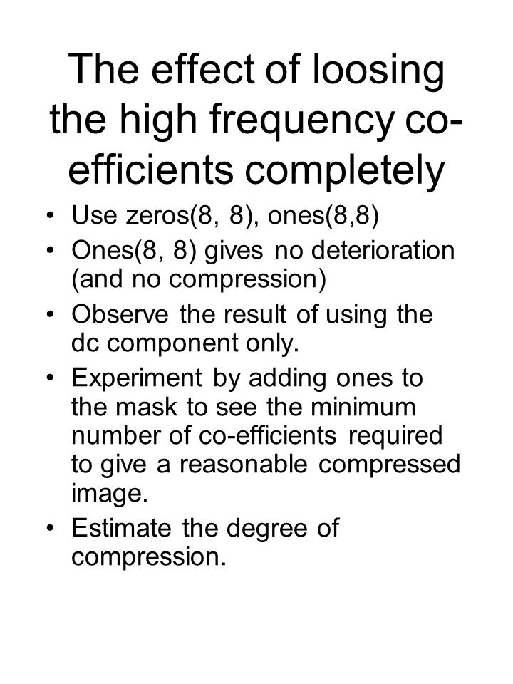 The effect of loosing the high frequency co- efficients completely Use zeros(8, 8), ones(8,8) Ones(8, 8) gives no deterioration (and no compression) Observe the result of using the dc component only.