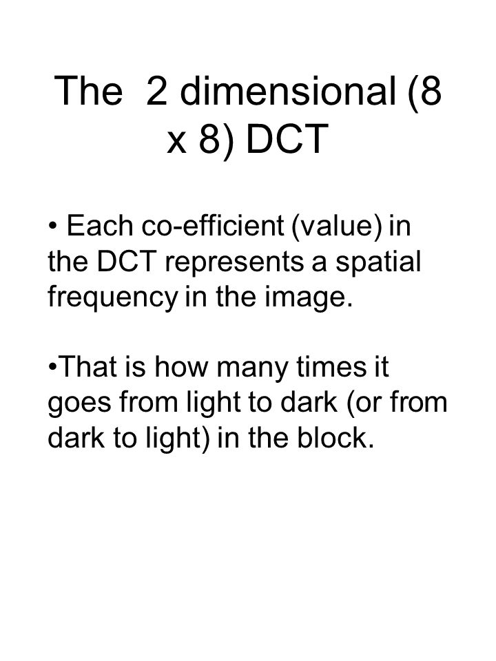 The 2 dimensional (8 x 8) DCT Each co-efficient (value) in the DCT represents a spatial frequency in the image.