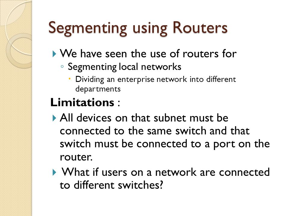 Segmenting using Routers  We have seen the use of routers for ◦ Segmenting local networks  Dividing an enterprise network into different departments