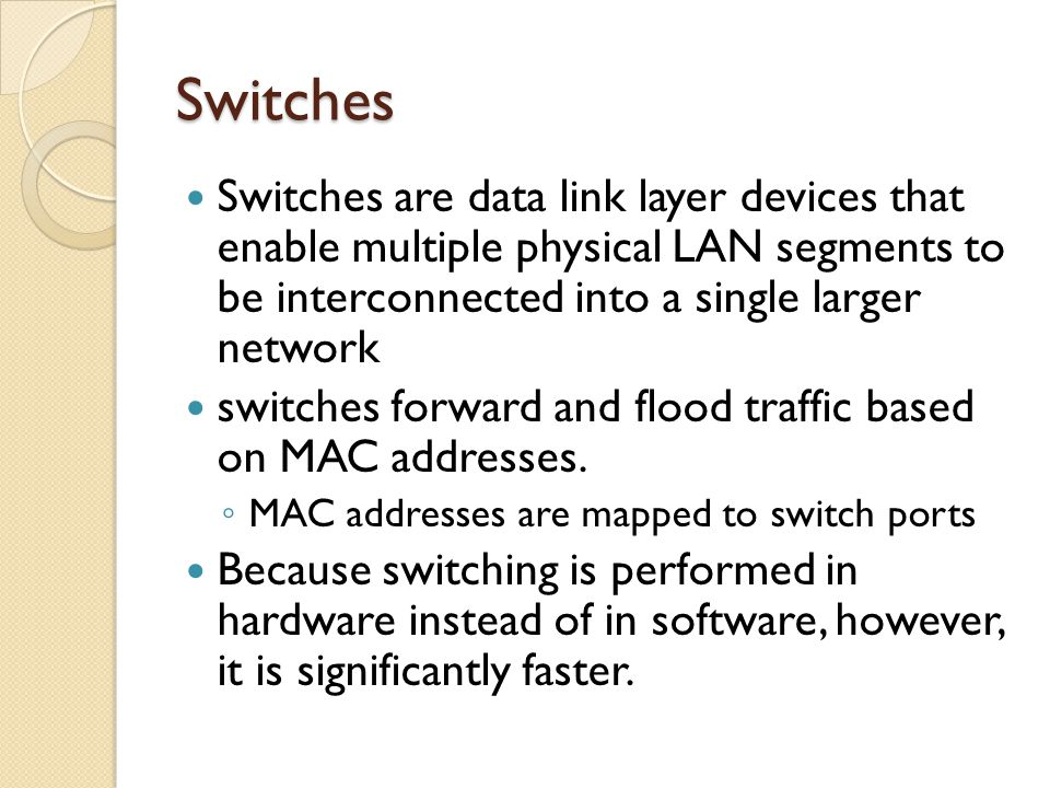 Switches Switches are data link layer devices that enable multiple physical LAN segments to be interconnected into a single larger network switches fo