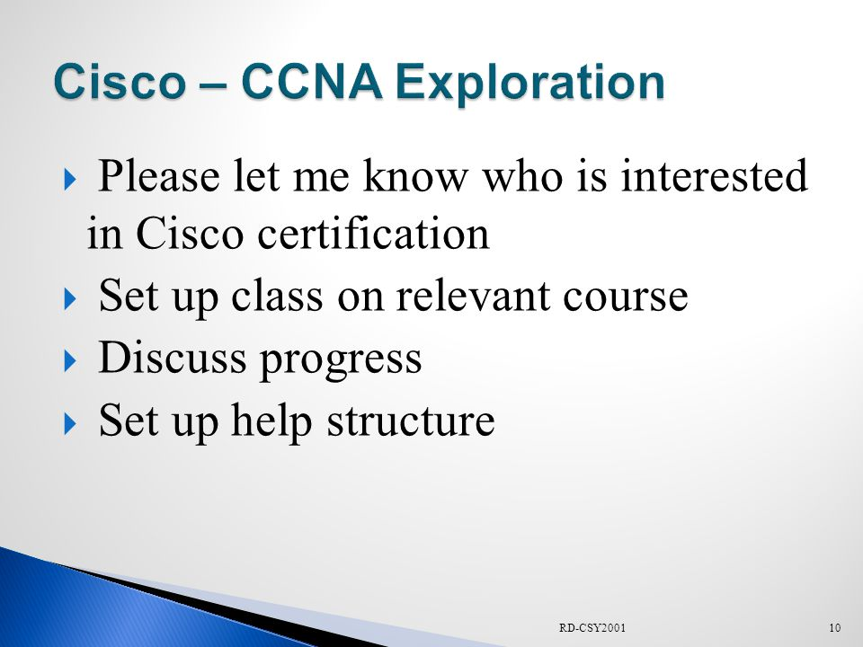  Please let me know who is interested in Cisco certification  Set up class on relevant course  Discuss progress  Set up help structure 10RD-CSY2001