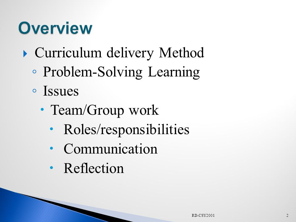  Curriculum delivery Method ◦ Problem-Solving Learning ◦ Issues  Team/Group work  Roles/responsibilities  Communication  Reflection 2RD-CSY2001