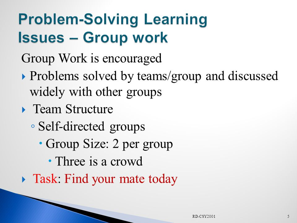 Group Work is encouraged  Problems solved by teams/group and discussed widely with other groups  Team Structure ◦ Self-directed groups  Group Size: 2 per group  Three is a crowd  Task: Find your mate today 5RD-CSY2001
