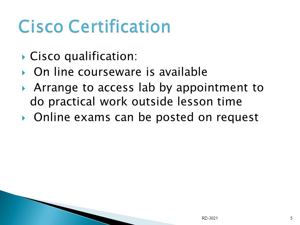  Cisco qualification:  On line courseware is available  Arrange to access lab by appointment to do practical work outside lesson time  Online exams can be posted on request RD-30215