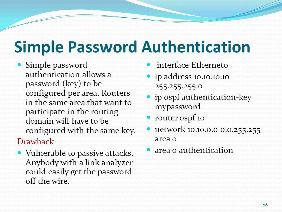 Simple Password Authentication Simple password authentication allows a password (key) to be configured per area. Routers in the same area that want to