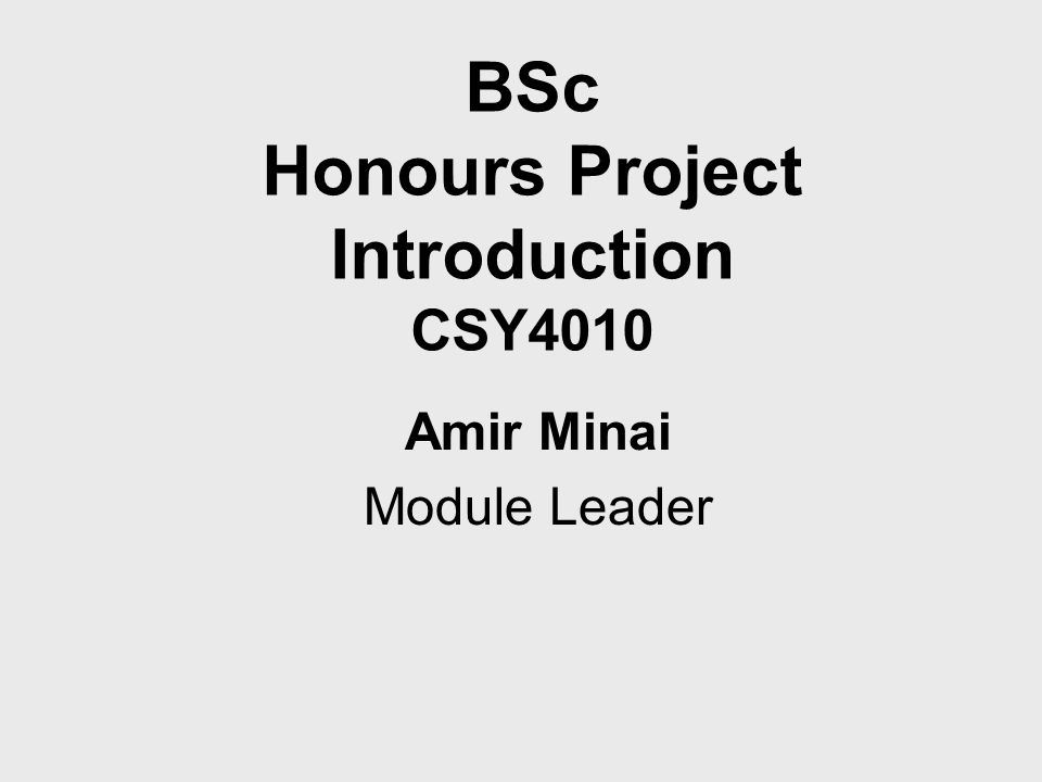 BSc Honours Project Introduction CSY4010 Amir Minai Module Leader