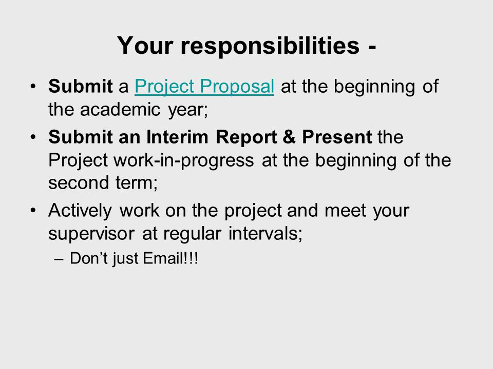 Your responsibilities - Submit a Project Proposal at the beginning of the academic year;Project Proposal Submit an Interim Report & Present the Project work-in-progress at the beginning of the second term; Actively work on the project and meet your supervisor at regular intervals; –Don't just Email!!!