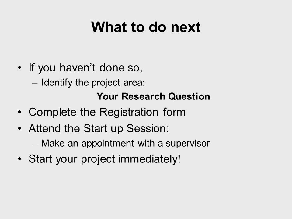 What to do next If you haven't done so, –Identify the project area: Your Research Question Complete the Registration form Attend the Start up Session: