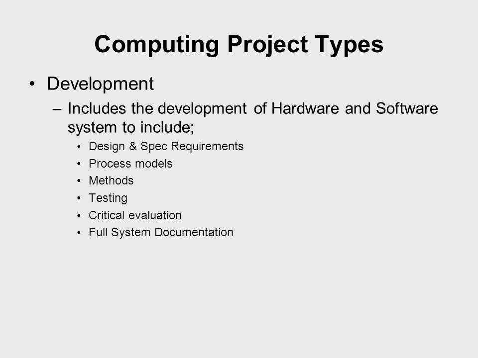 Computing Project Types Development –Includes the development of Hardware and Software system to include; Design & Spec Requirements Process models Me