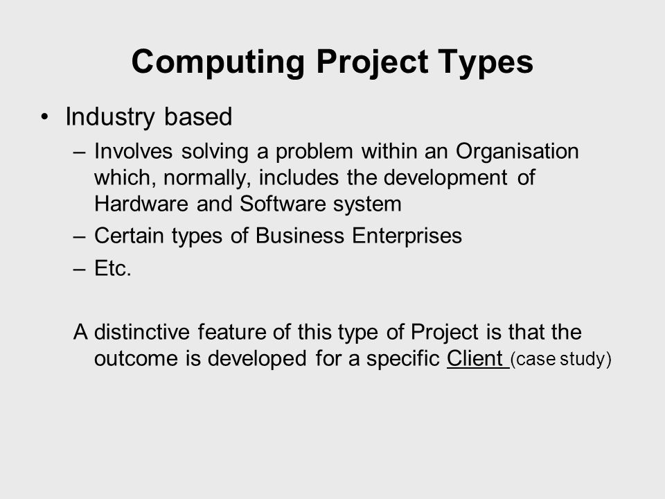 Computing Project Types Industry based –Involves solving a problem within an Organisation which, normally, includes the development of Hardware and So