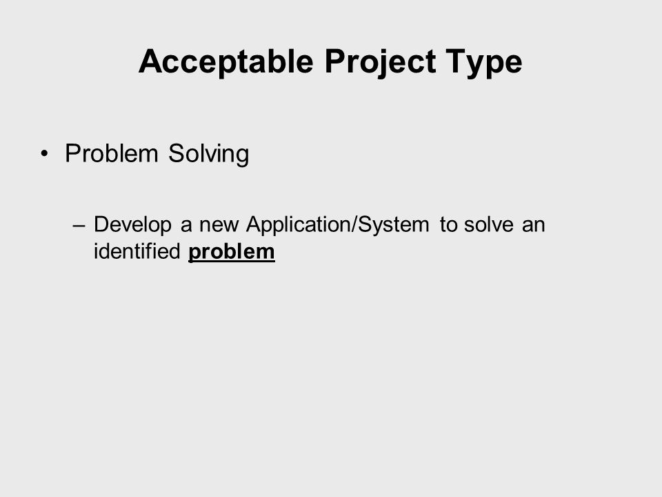 Acceptable Project Type Problem Solving –Develop a new Application/System to solve an identified problem