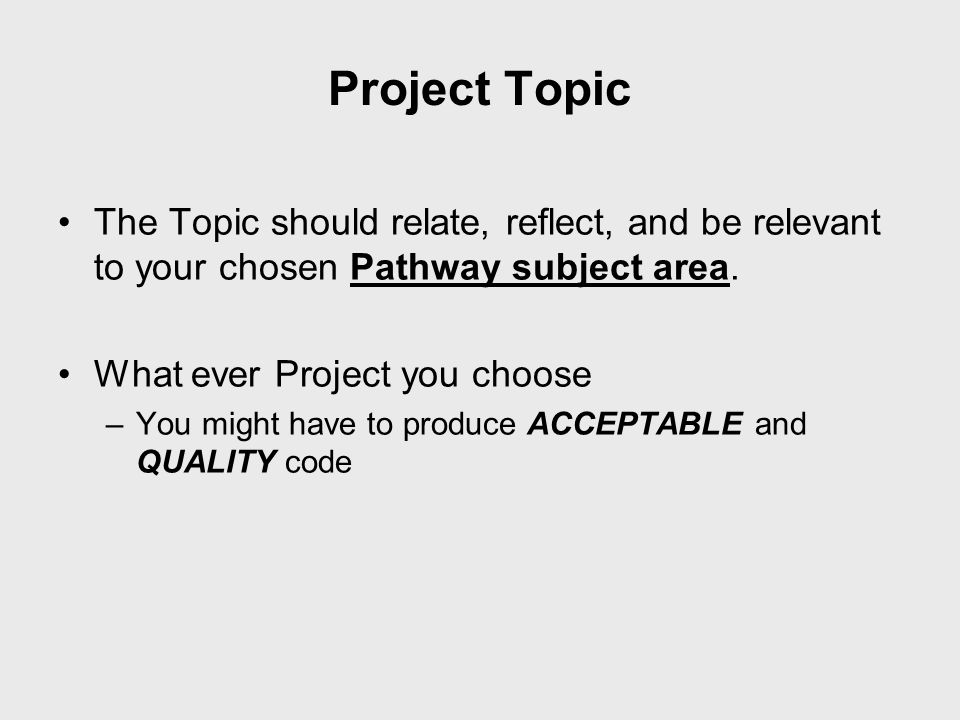 Project Topic The Topic should relate, reflect, and be relevant to your chosen Pathway subject area.